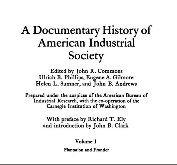 Page one of A Documentary History of American Industrial Society (1910-1911, vol. 1). Image text: A Documentary History of American Industry. Edited by John R. Commons, Ulrich B. Phillips, Eugene A. Gilmore, Helen L. Sumner, and John B. Andrews. Prepared under the auspices of the American Bureau of Industrial Research, with co-operation of the Carnegie Institution of Washington. With Preface by Richard T. Ely and introduction by John B. Clark. Volume 1, Plantation and Frontier.